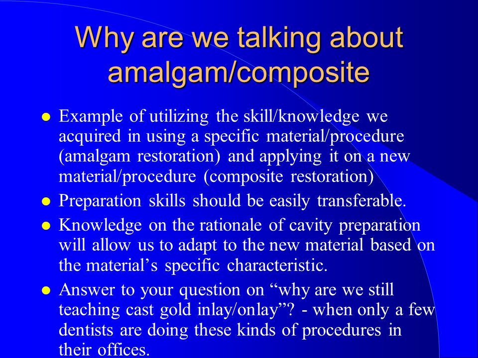 Why are we talking about amalgam/composite Example of utilizing the skill/knowledge we acquired in using a specific material/procedure (amalgam restoration) and applying it on a new material/procedure (composite restoration) Preparation skills should be easily transferable.