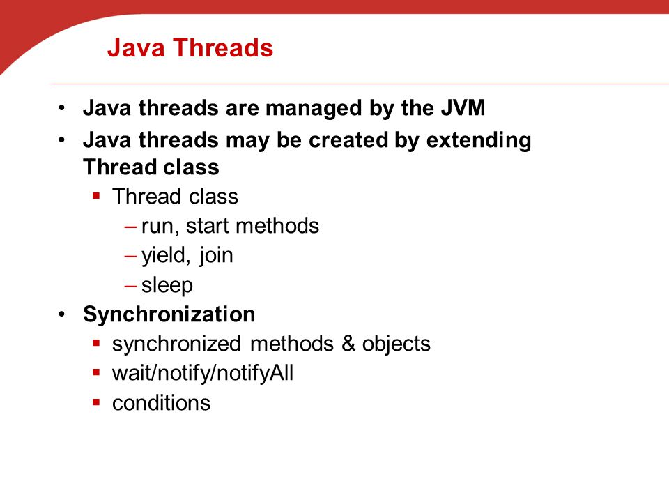 Java Threads Java threads are managed by the JVM Java threads may be created by extending Thread class  Thread class –run, start methods –yield, join –sleep Synchronization  synchronized methods & objects  wait/notify/notifyAll  conditions