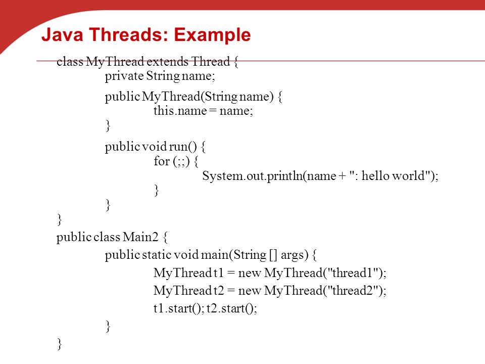 Java Threads: Example class MyThread extends Thread { private String name; public MyThread(String name) { this.name = name; } public void run() { for (;;) { System.out.println(name + : hello world ); } public class Main2 { public static void main(String [] args) { MyThread t1 = new MyThread( thread1 ); MyThread t2 = new MyThread( thread2 ); t1.start(); t2.start(); }