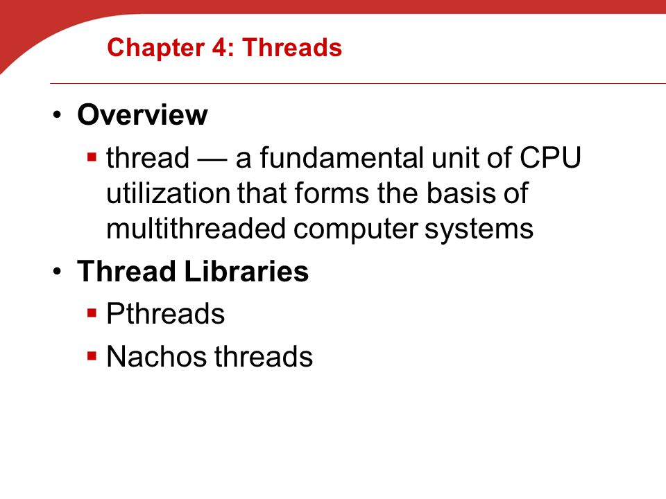 Chapter 4: Threads Overview  thread — a fundamental unit of CPU utilization that forms the basis of multithreaded computer systems Thread Libraries  Pthreads  Nachos threads
