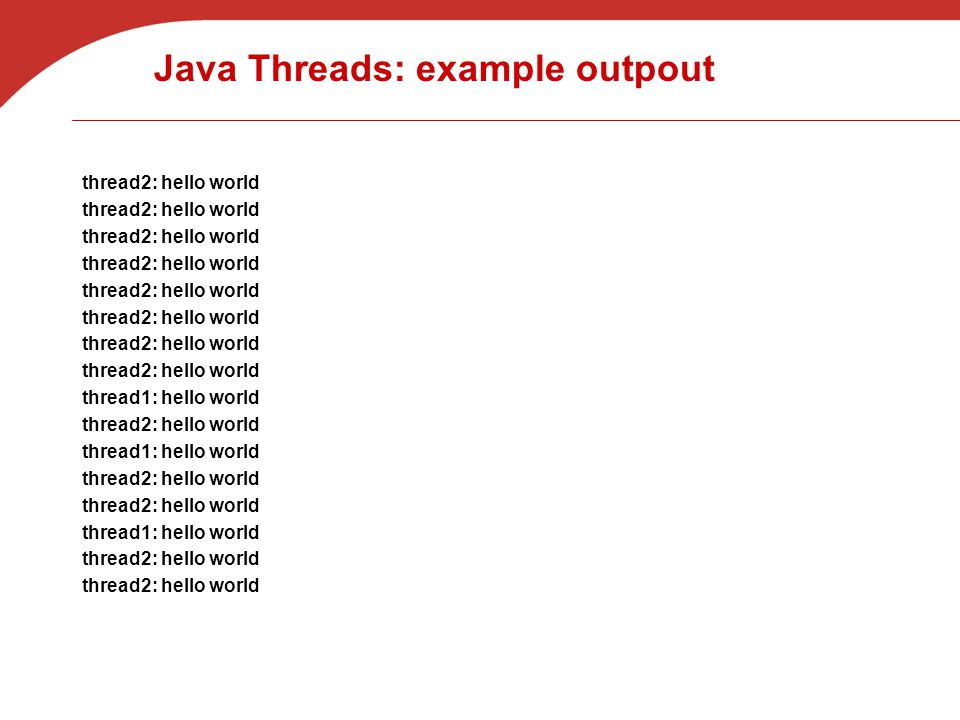 Java Threads: example outpout thread2: hello world thread1: hello world thread2: hello world thread1: hello world thread2: hello world thread1: hello world thread2: hello world