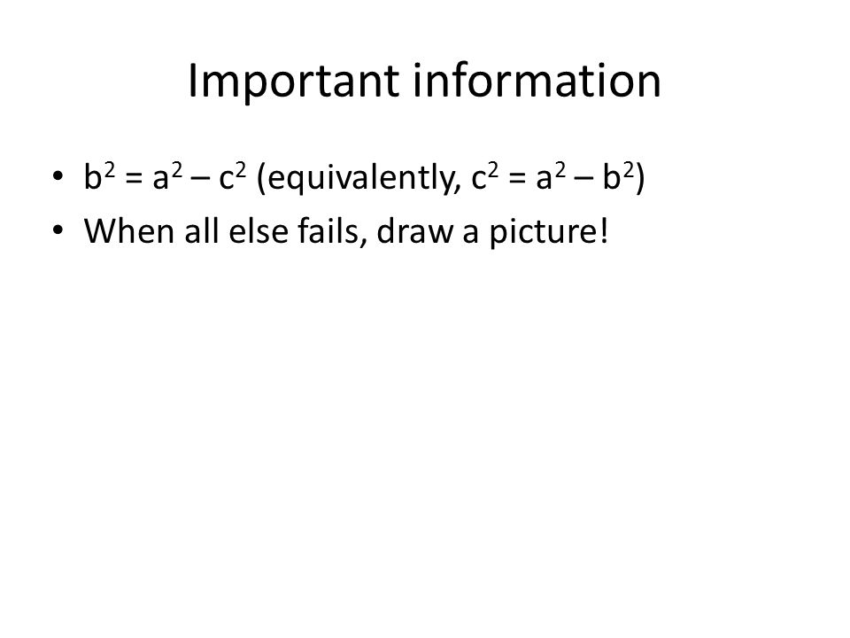 Important information b 2 = a 2 – c 2 (equivalently, c 2 = a 2 – b 2 ) When all else fails, draw a picture!