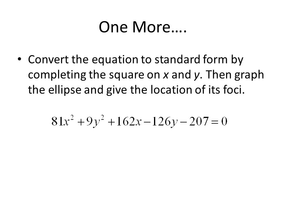 One More…. Convert the equation to standard form by completing the square on x and y.