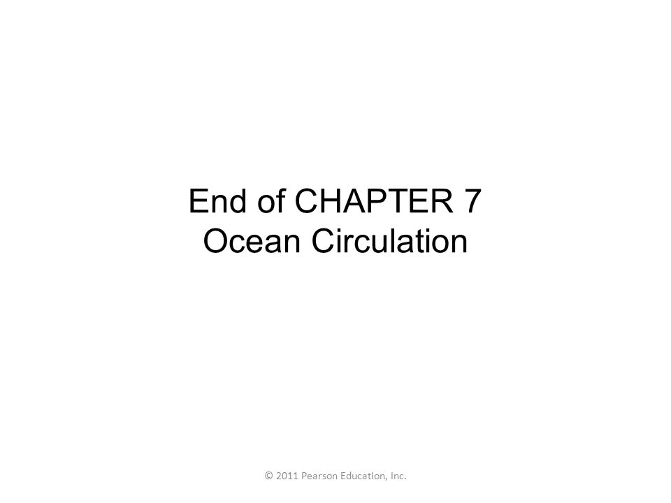 © 2011 Pearson Education, Inc. End of CHAPTER 7 Ocean Circulation