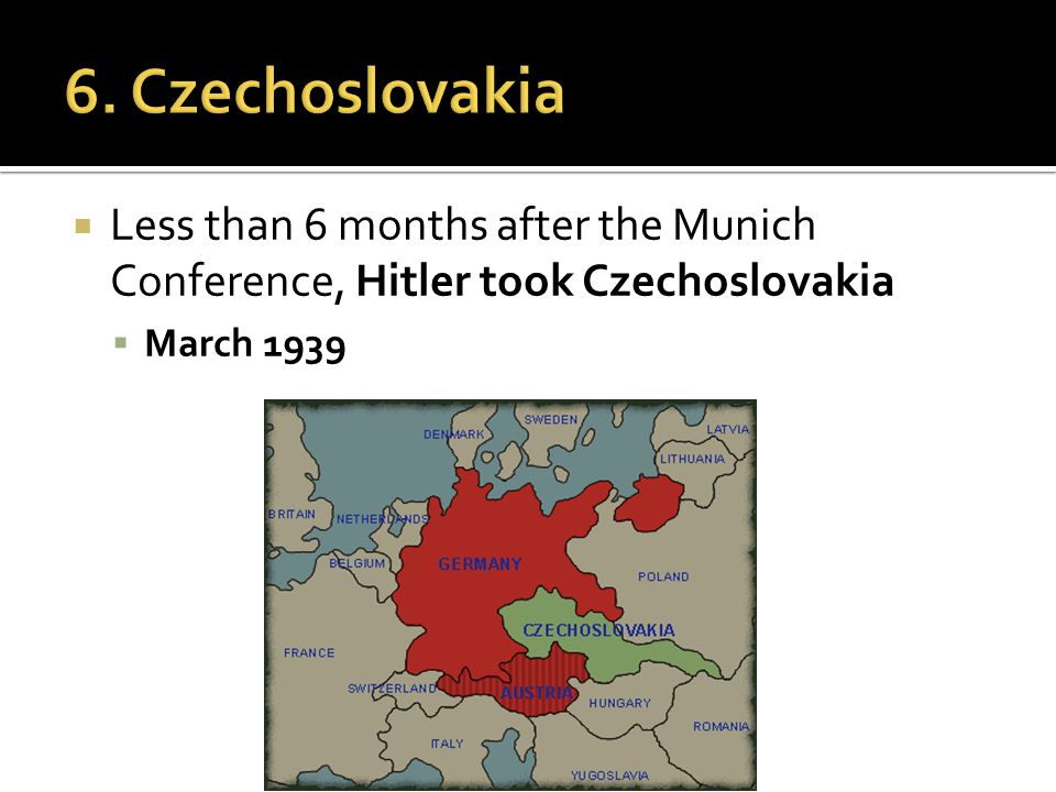  Less than 6 months after the Munich Conference, Hitler took Czechoslovakia  March 1939
