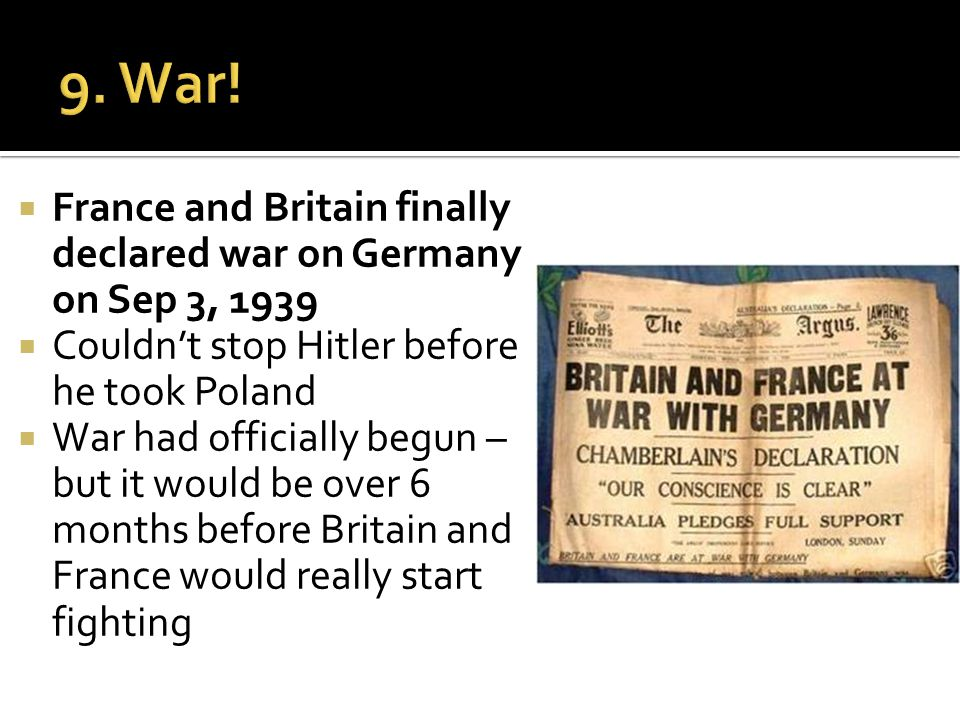  France and Britain finally declared war on Germany on Sep 3, 1939  Couldn't stop Hitler before he took Poland  War had officially begun – but it would be over 6 months before Britain and France would really start fighting