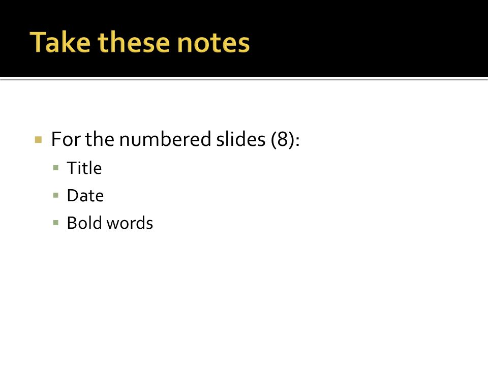  For the numbered slides (8):  Title  Date  Bold words