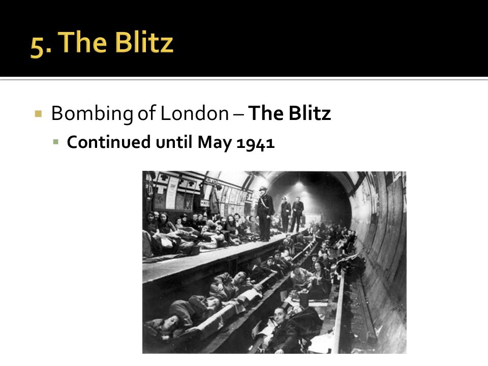  Bombing of London – The Blitz  Continued until May 1941