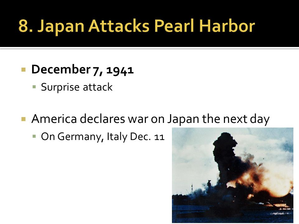  December 7, 1941  Surprise attack  America declares war on Japan the next day  On Germany, Italy Dec.
