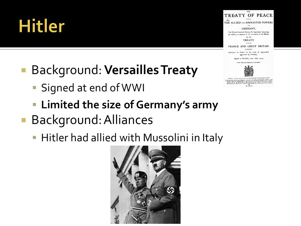  Background: Versailles Treaty  Signed at end of WWI  Limited the size of Germany's army  Background: Alliances  Hitler had allied with Mussolini in Italy