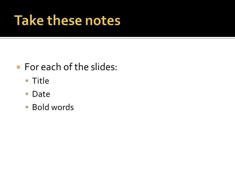  For each of the slides:  Title  Date  Bold words