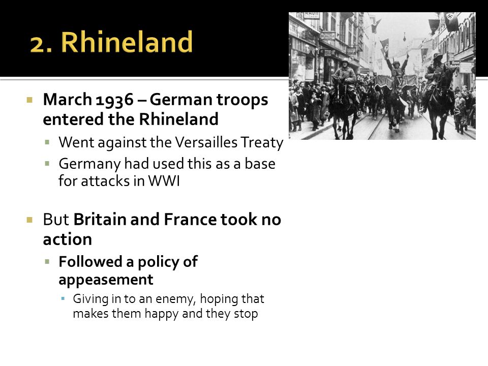  March 1936 – German troops entered the Rhineland  Went against the Versailles Treaty  Germany had used this as a base for attacks in WWI  But Britain and France took no action  Followed a policy of appeasement ▪ Giving in to an enemy, hoping that makes them happy and they stop