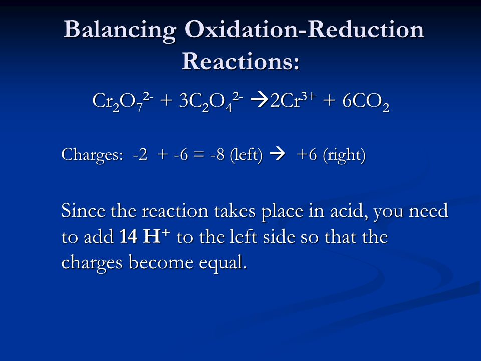 Balancing Oxidation-Reduction Reactions: Balancing Oxidation-Reduction Reactions: Cr 2 O C 2 O 4 2-  2Cr CO 2 Charges: = -8 (left)  +6 (right) Since the reaction takes place in acid, you need to add 14 H + to the left side so that the charges become equal.