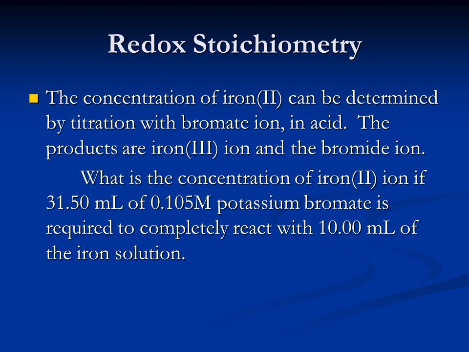 Redox Stoichiometry The concentration of iron(II) can be determined by titration with bromate ion, in acid.