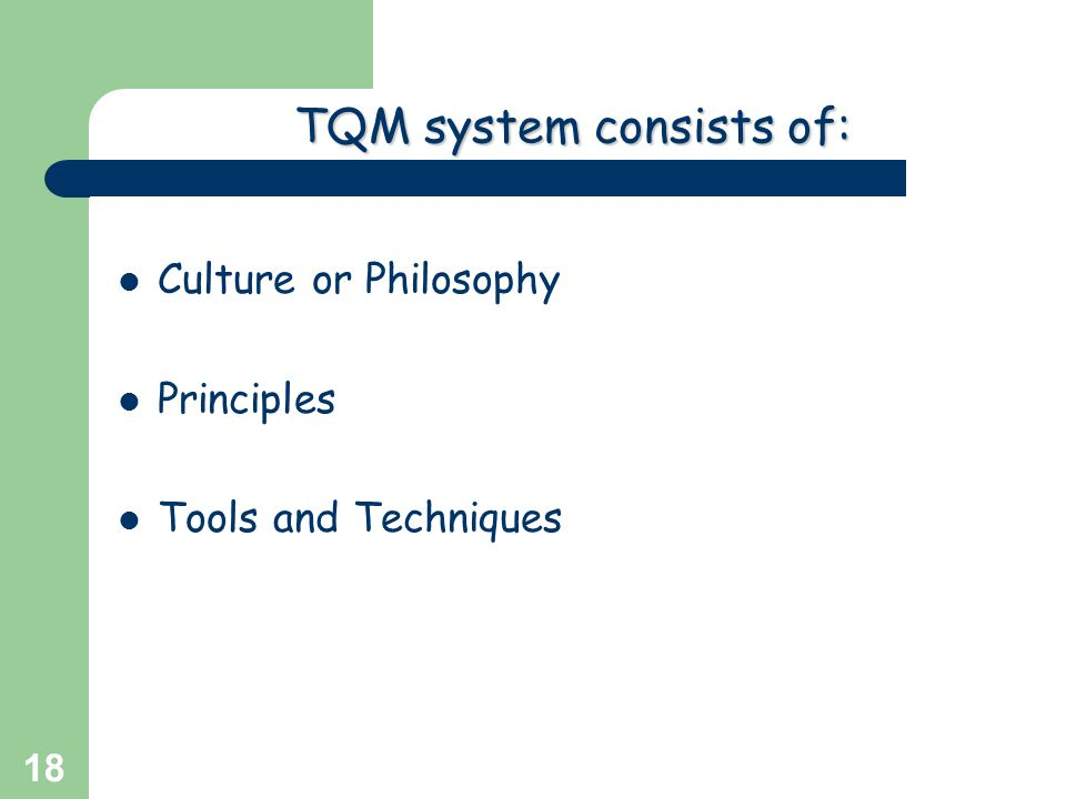 Greg Baker © 2004 18 TQM system consists of: Culture or Philosophy Principles Tools and Techniques