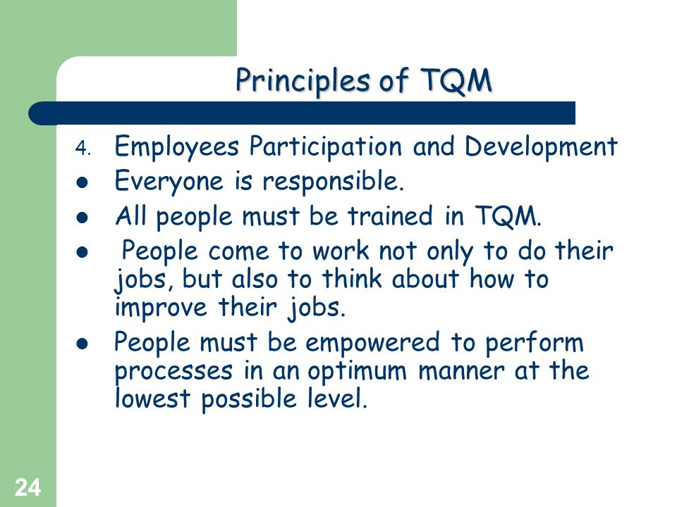 Greg Baker © 2004 24 Principlesof TQM Principles of TQM 4. Employees Participation and Development Everyone is responsible. All people must be trained