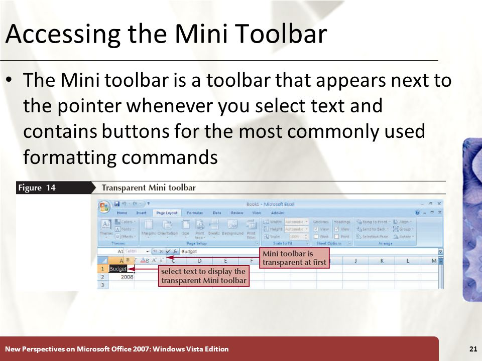 XP Accessing the Mini Toolbar The Mini toolbar is a toolbar that appears next to the pointer whenever you select text and contains buttons for the most commonly used formatting commands New Perspectives on Microsoft Office 2007: Windows Vista Edition21