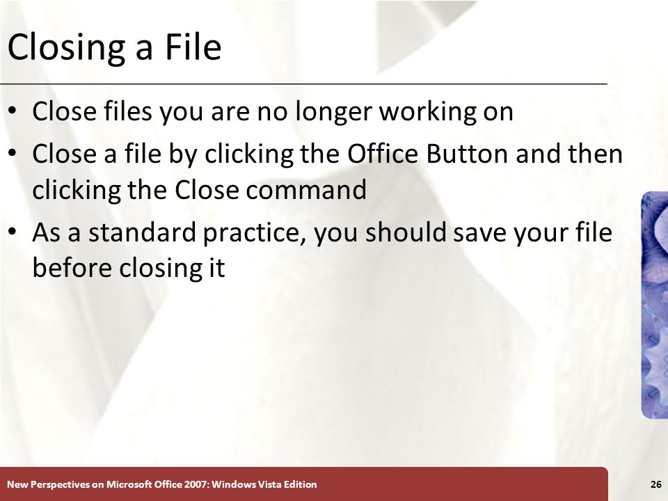 XP Closing a File Close files you are no longer working on Close a file by clicking the Office Button and then clicking the Close command As a standard practice, you should save your file before closing it New Perspectives on Microsoft Office 2007: Windows Vista Edition26