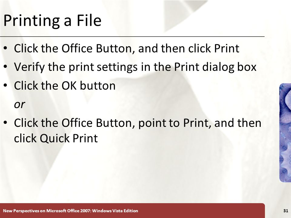 XP Printing a File Click the Office Button, and then click Print Verify the print settings in the Print dialog box Click the OK button or Click the Office Button, point to Print, and then click Quick Print New Perspectives on Microsoft Office 2007: Windows Vista Edition31