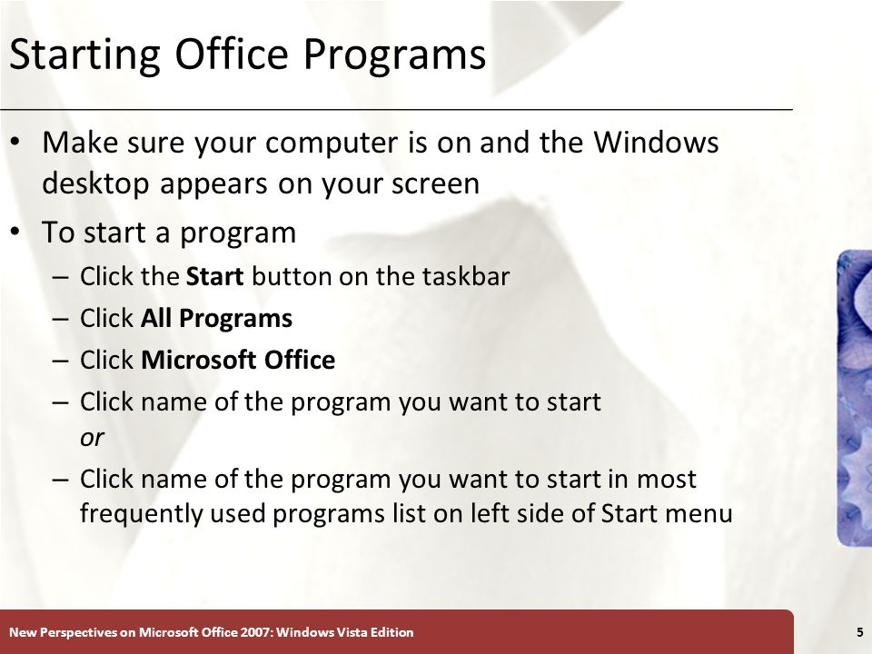 XP Starting Office Programs Make sure your computer is on and the Windows desktop appears on your screen To start a program – Click the Start button on the taskbar – Click All Programs – Click Microsoft Office – Click name of the program you want to start or – Click name of the program you want to start in most frequently used programs list on left side of Start menu New Perspectives on Microsoft Office 2007: Windows Vista Edition5