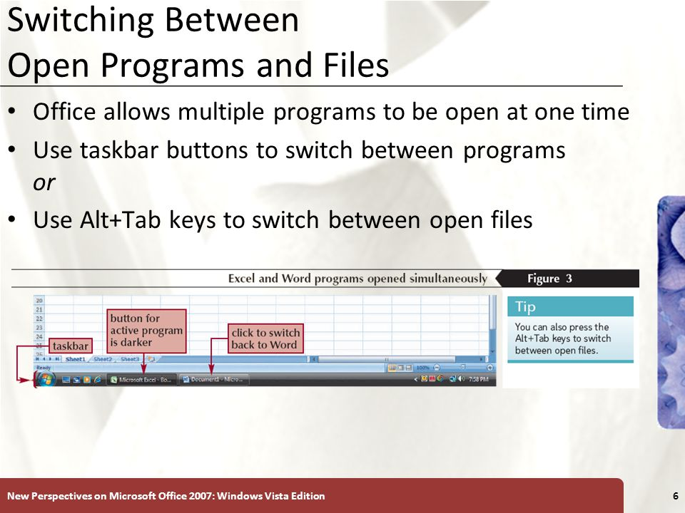XP Switching Between Open Programs and Files Office allows multiple programs to be open at one time Use taskbar buttons to switch between programs or Use Alt+Tab keys to switch between open files New Perspectives on Microsoft Office 2007: Windows Vista Edition6