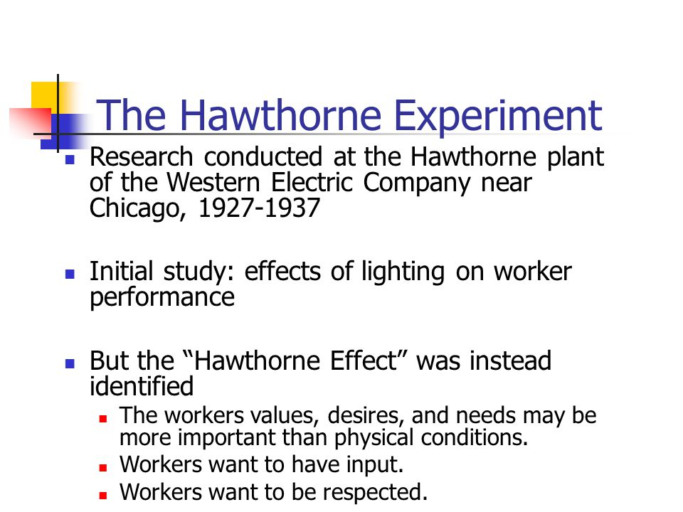 The Hawthorne Experiment Research conducted at the Hawthorne plant of the Western Electric Company near Chicago, 1927-1937 Initial study: effects of l