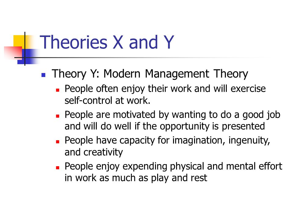 Theories X and Y Theory Y: Modern Management Theory People often enjoy their work and will exercise self-control at work. People are motivated by want