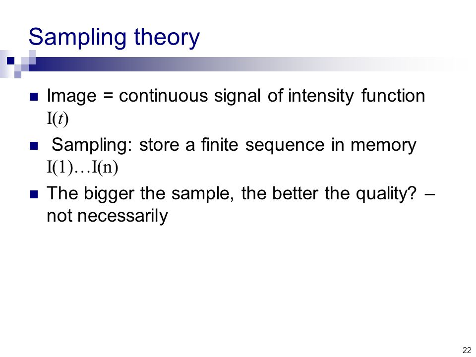 22 Sampling theory Image = continuous signal of intensity function I(t) Sampling: store a finite sequence in memory I(1)…I(n) The bigger the sample, the better the quality.