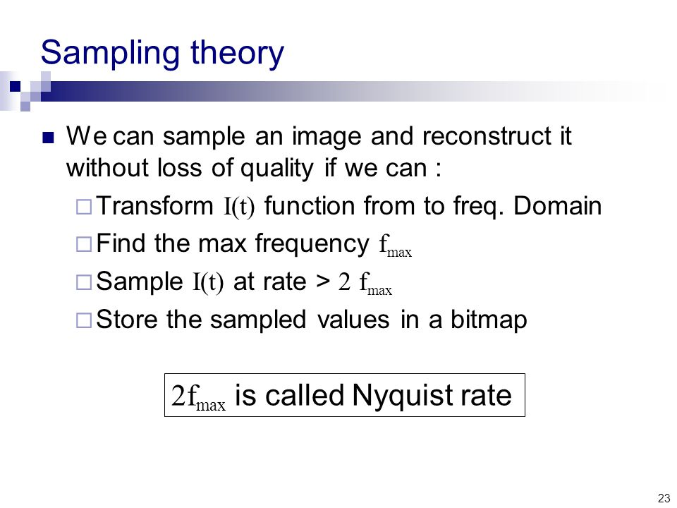 23 Sampling theory We can sample an image and reconstruct it without loss of quality if we can :  Transform I(t) function from to freq.