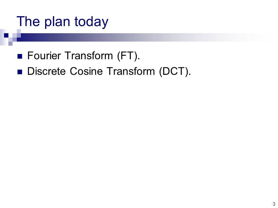 3 The plan today Fourier Transform (FT). Discrete Cosine Transform (DCT).
