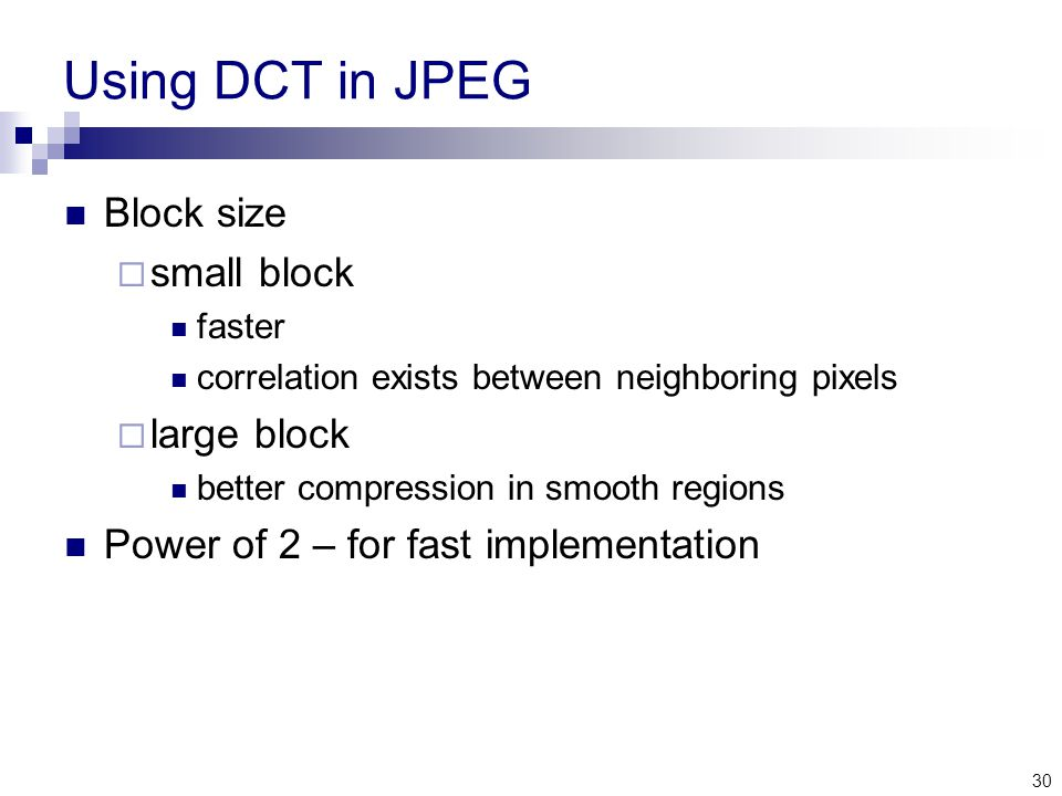 30 Using DCT in JPEG Block size  small block faster correlation exists between neighboring pixels  large block better compression in smooth regions Power of 2 – for fast implementation