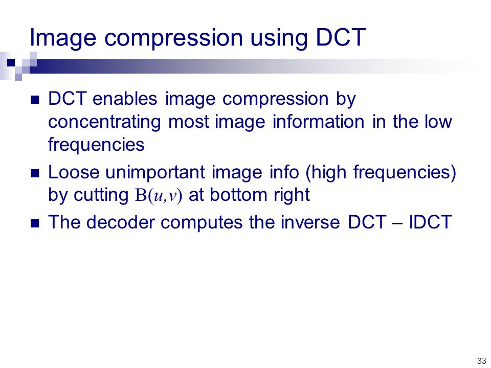 33 Image compression using DCT DCT enables image compression by concentrating most image information in the low frequencies Loose unimportant image info (high frequencies) by cutting B(u,v) at bottom right The decoder computes the inverse DCT – IDCT