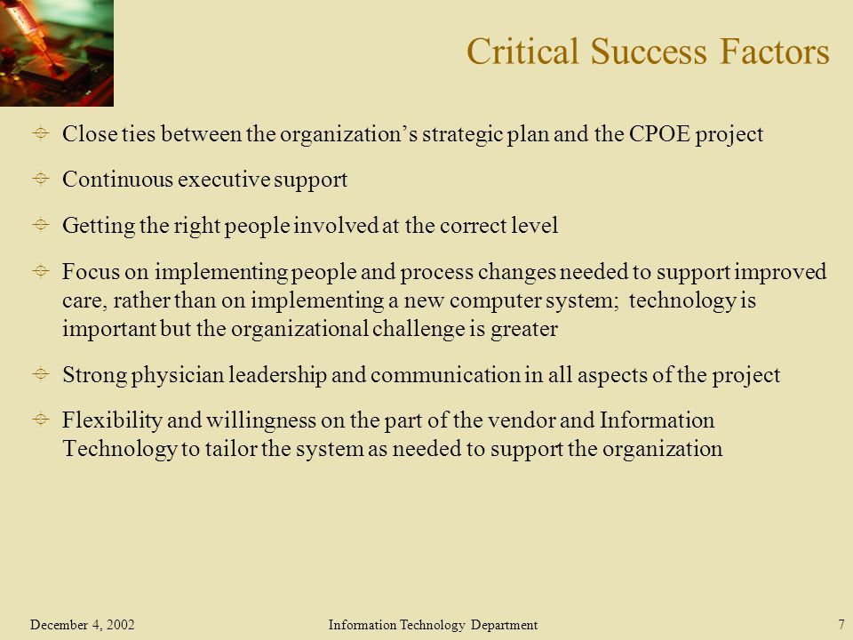 December 4, 2002Information Technology Department7 Critical Success Factors  Close ties between the organization's strategic plan and the CPOE project  Continuous executive support  Getting the right people involved at the correct level  Focus on implementing people and process changes needed to support improved care, rather than on implementing a new computer system; technology is important but the organizational challenge is greater  Strong physician leadership and communication in all aspects of the project  Flexibility and willingness on the part of the vendor and Information Technology to tailor the system as needed to support the organization