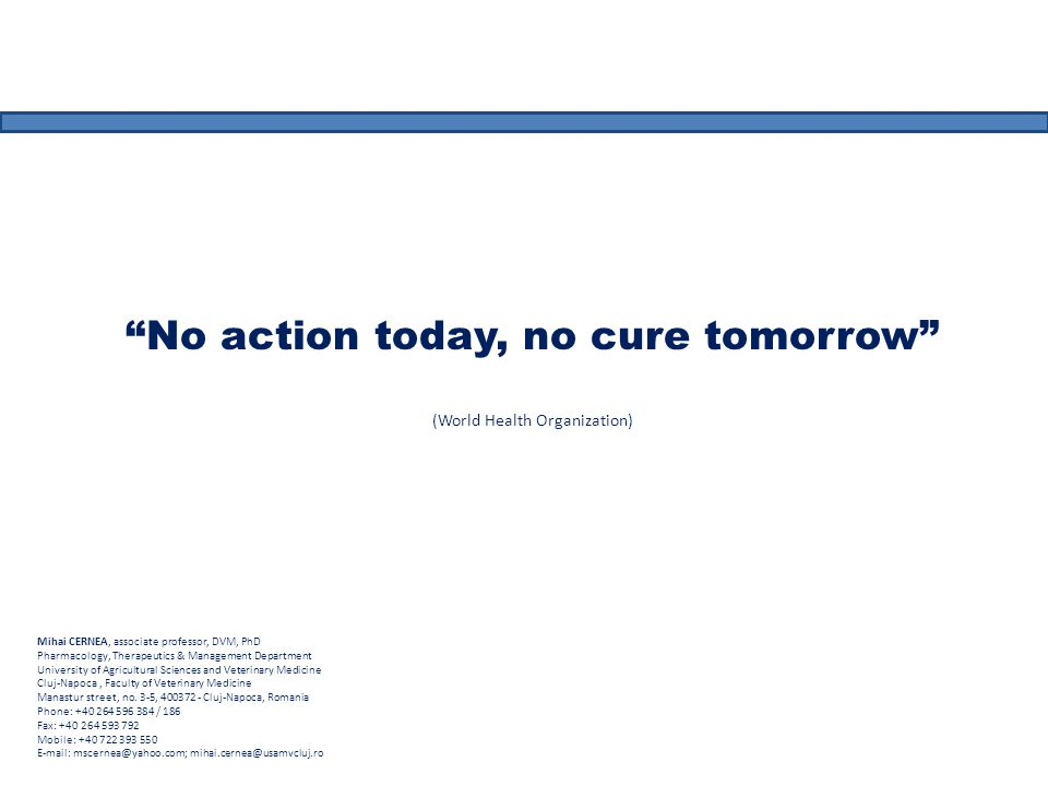 No action today, no cure tomorrow (World Health Organization) Mihai CERNEA, associate professor, DVM, PhD Pharmacology, Therapeutics & Management Department University of Agricultural Sciences and Veterinary Medicine Cluj-Napoca, Faculty of Veterinary Medicine Manastur street, no.