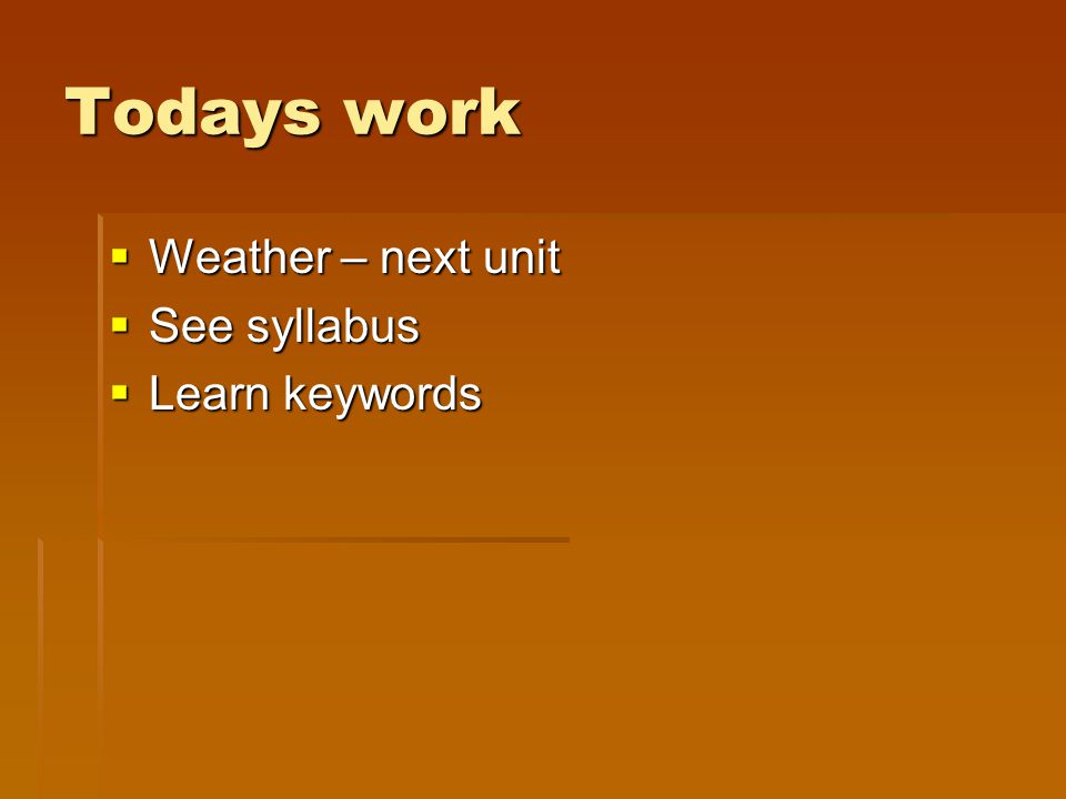 Todays work  Weather – next unit  See syllabus  Learn keywords