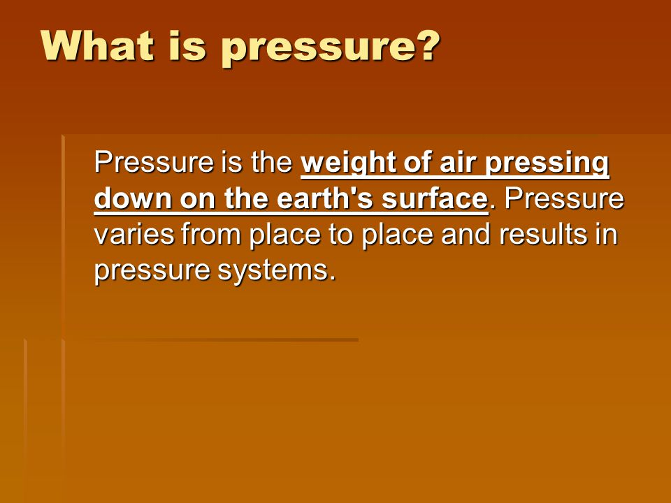 What is pressure. Pressure is the weight of air pressing down on the earth s surface.