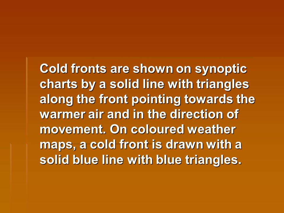 Cold fronts are shown on synoptic charts by a solid line with triangles along the front pointing towards the warmer air and in the direction of movement.