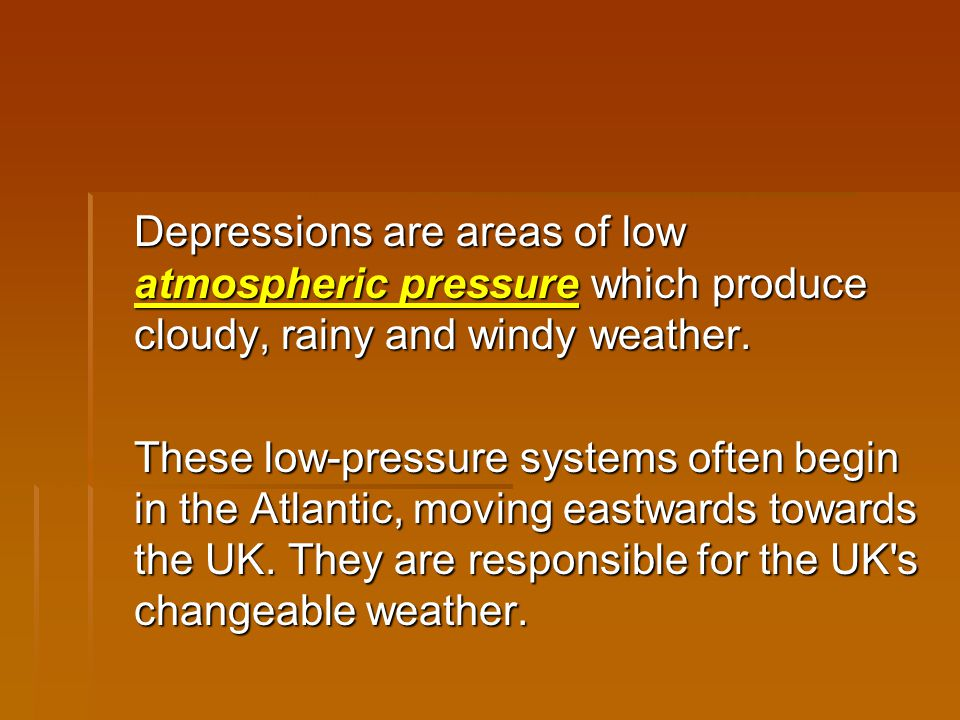 Depressions are areas of low atmospheric pressure which produce cloudy, rainy and windy weather.