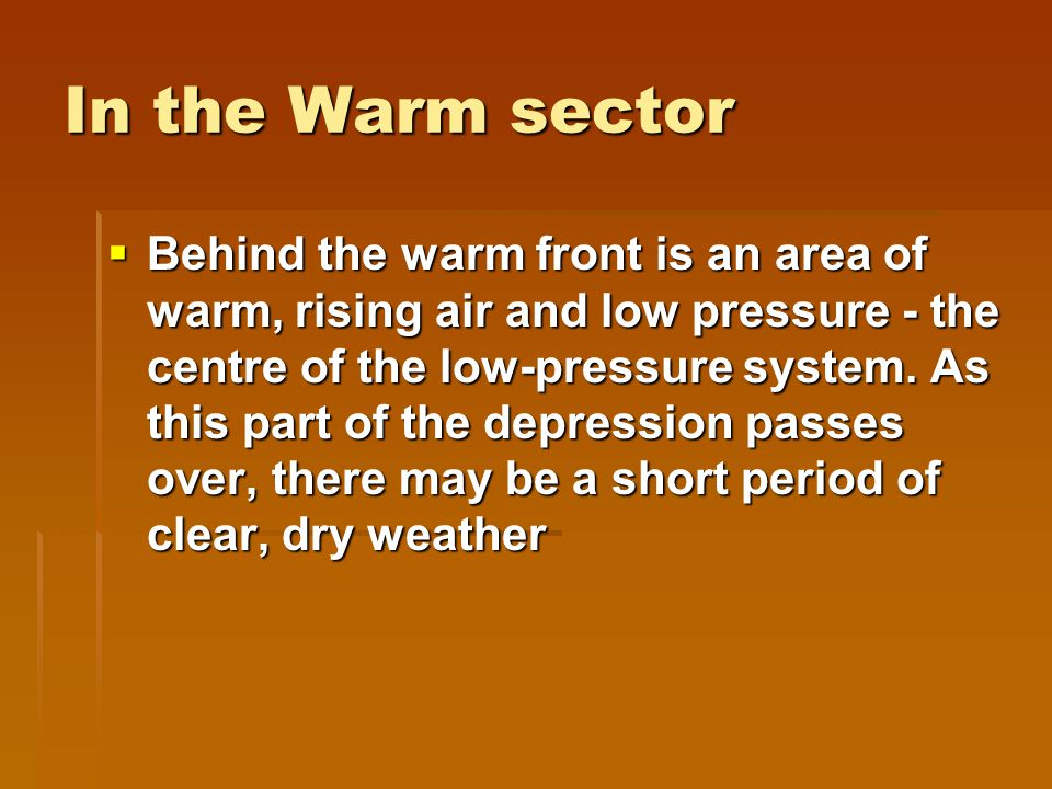In the Warm sector  Behind the warm front is an area of warm, rising air and low pressure - the centre of the low-pressure system.