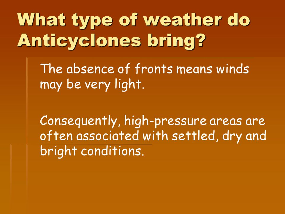 What type of weather do Anticyclones bring. The absence of fronts means winds may be very light.