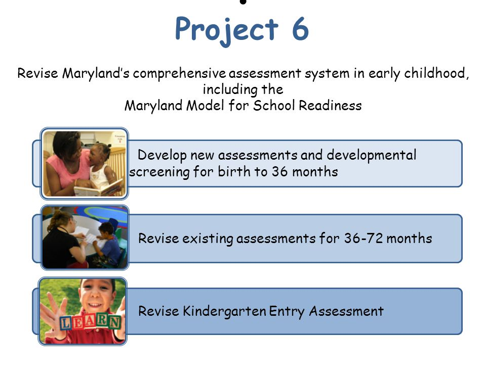 Revise Maryland's comprehensive assessment system in early childhood, including the Maryland Model for School Readiness Revise existing assessments for months Develop new assessments and developmental screening for birth to 36 months Revise Kindergarten Entry Assessment Project 6