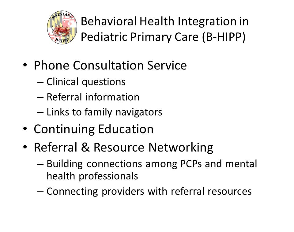 Behavioral Health Integration in Pediatric Primary Care (B-HIPP) Phone Consultation Service – Clinical questions – Referral information – Links to family navigators Continuing Education Referral & Resource Networking – Building connections among PCPs and mental health professionals – Connecting providers with referral resources