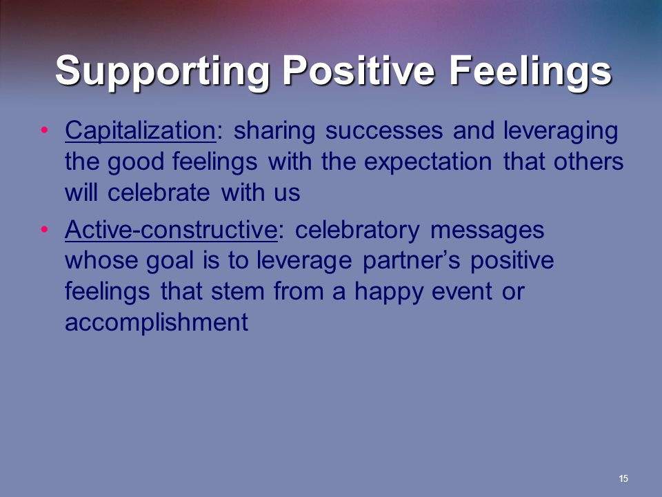 Supporting Positive Feelings Capitalization: sharing successes and leveraging the good feelings with the expectation that others will celebrate with us Active-constructive: celebratory messages whose goal is to leverage partner's positive feelings that stem from a happy event or accomplishment 15