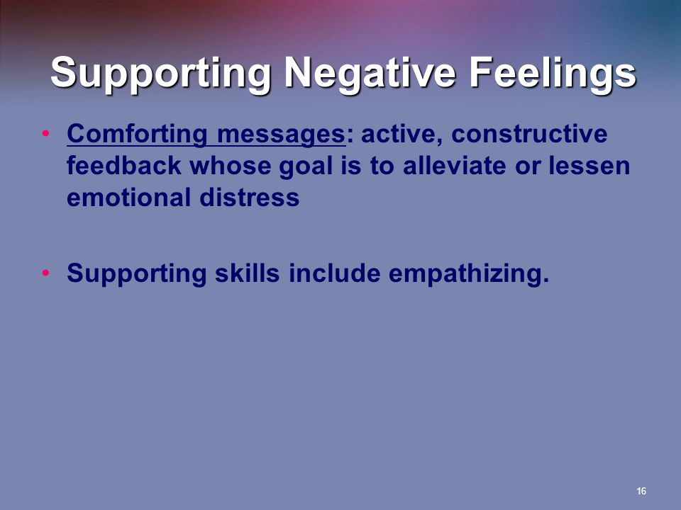 Supporting Negative Feelings Comforting messages: active, constructive feedback whose goal is to alleviate or lessen emotional distress Supporting skills include empathizing.