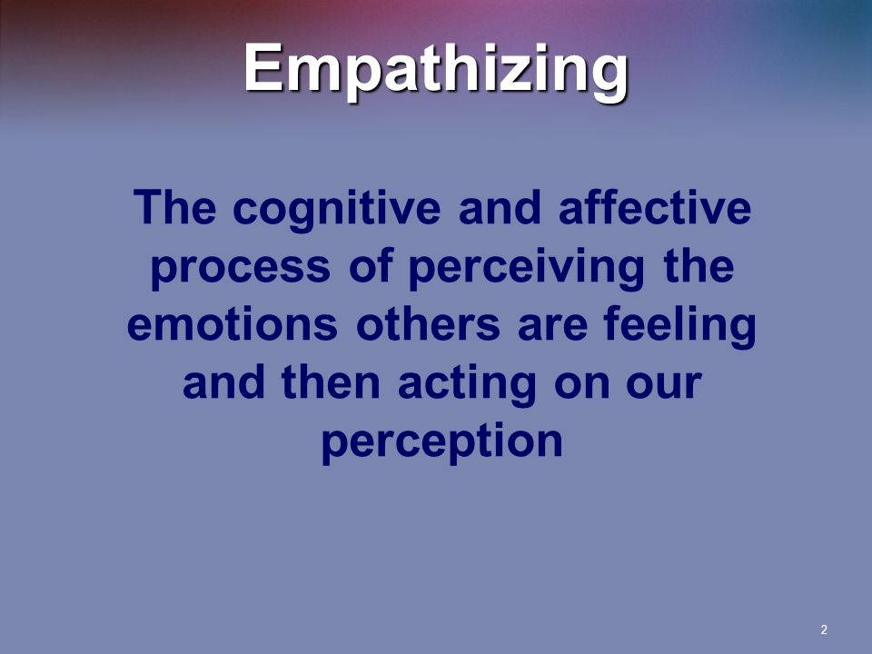 2 The cognitive and affective process of perceiving the emotions others are feeling and then acting on our perception Empathizing