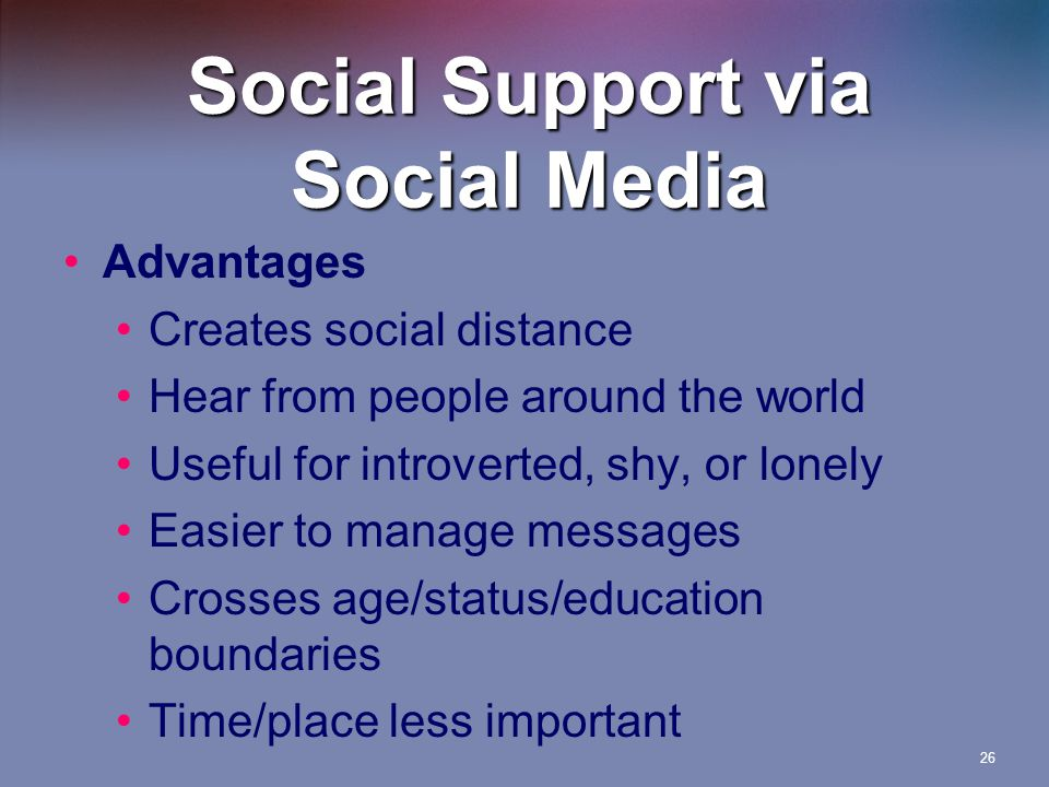 26 Social Support via Social Media Advantages Creates social distance Hear from people around the world Useful for introverted, shy, or lonely Easier to manage messages Crosses age/status/education boundaries Time/place less important