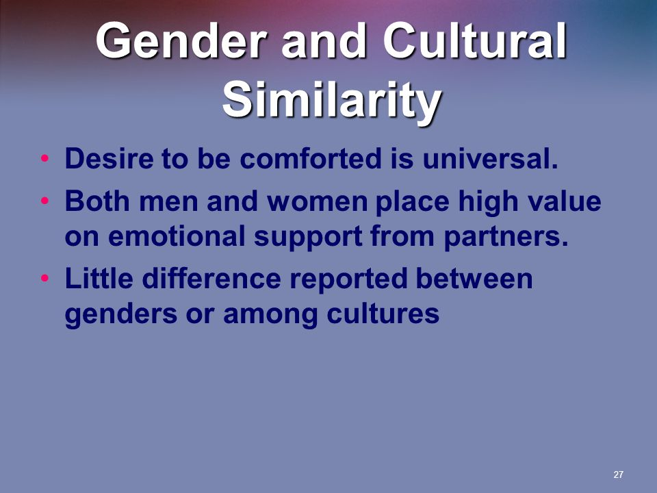 27 Gender and Cultural Similarity Desire to be comforted is universal.