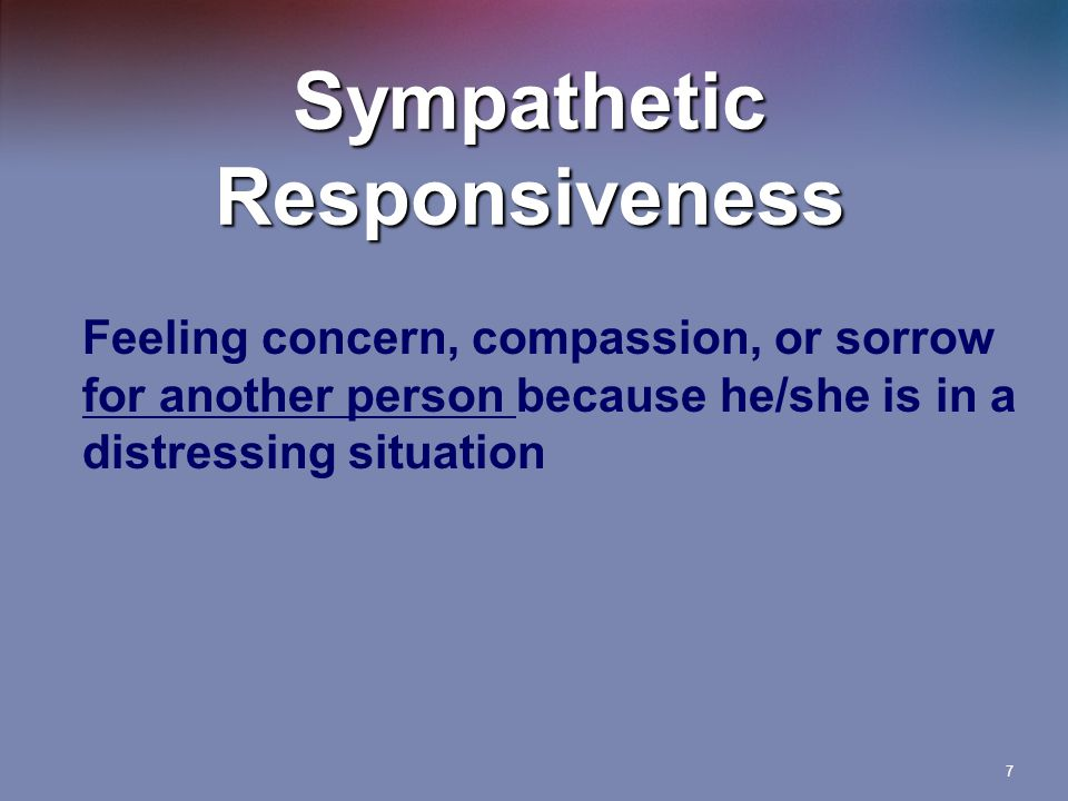 7 Sympathetic Responsiveness Feeling concern, compassion, or sorrow for another person because he/she is in a distressing situation