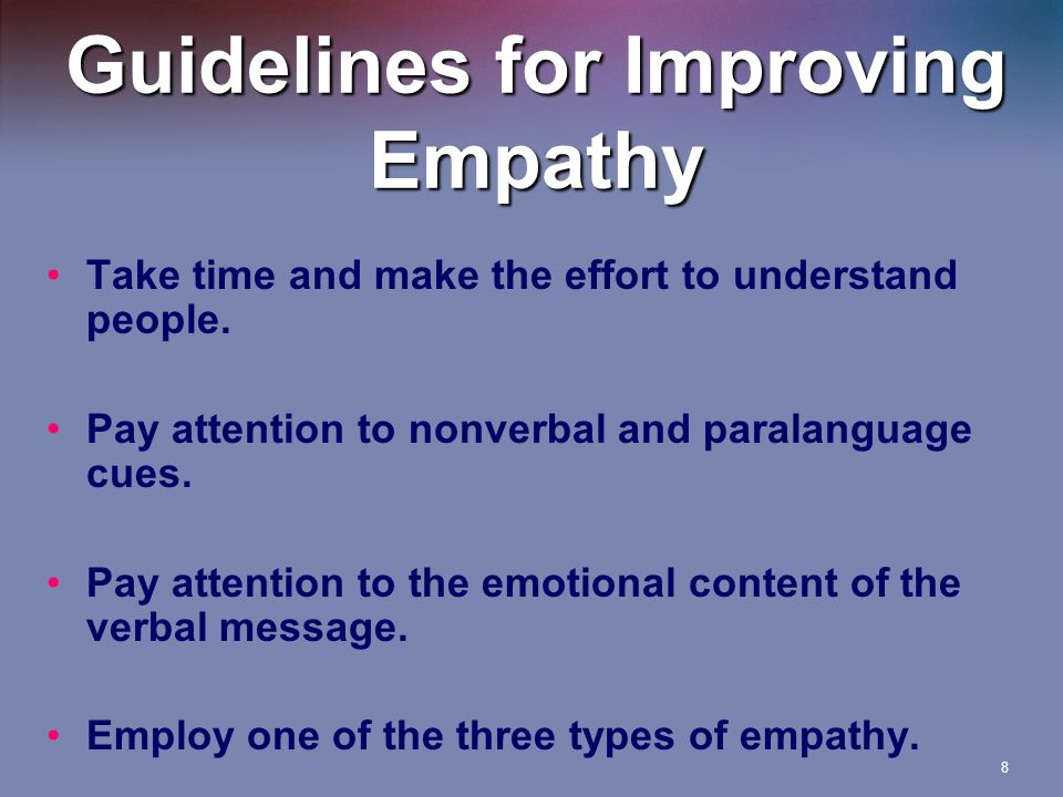 8 Guidelines for Improving Empathy Take time and make the effort to understand people.