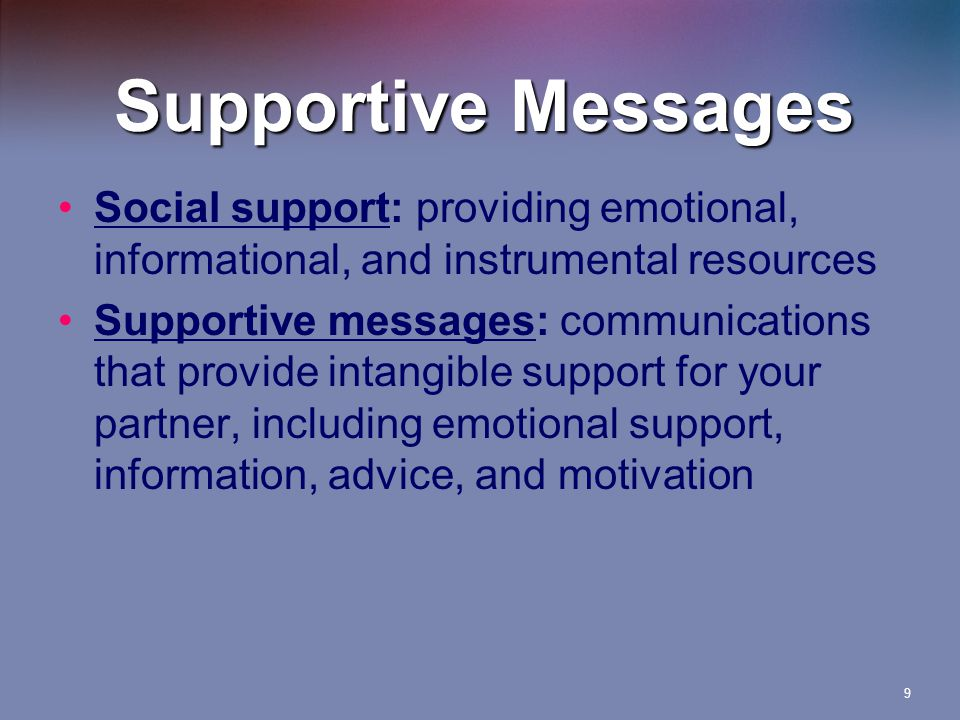 9 Supportive Messages Social support: providing emotional, informational, and instrumental resources Supportive messages: communications that provide intangible support for your partner, including emotional support, information, advice, and motivation